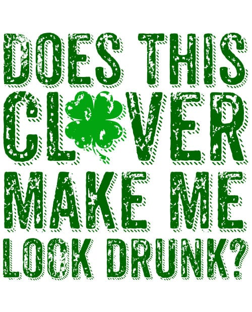 This is the main graphic design for the St Patricks Day Shirts: Does This Clover Make Me Look Drunk Distressed