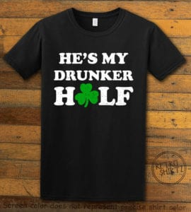 This is the main graphic design on a black shirt for the St Patricks Day Shirts: He's My Drunker Half
