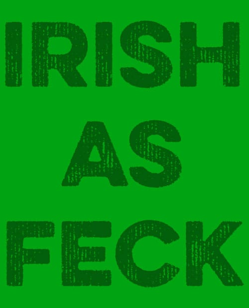 This is the main graphic design for the St Patricks Day Shirts: Irish as Feck